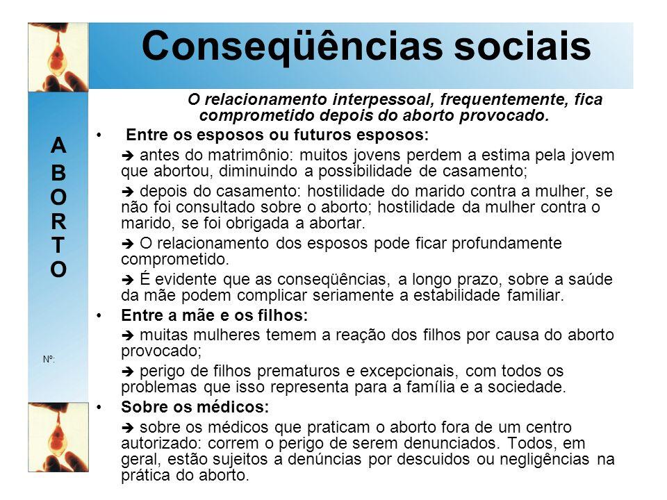 ABORTOABORTO Nº: Conseqüências sociais O relacionamento interpessoal, frequentemente, fica comprometido depois do aborto provocado.