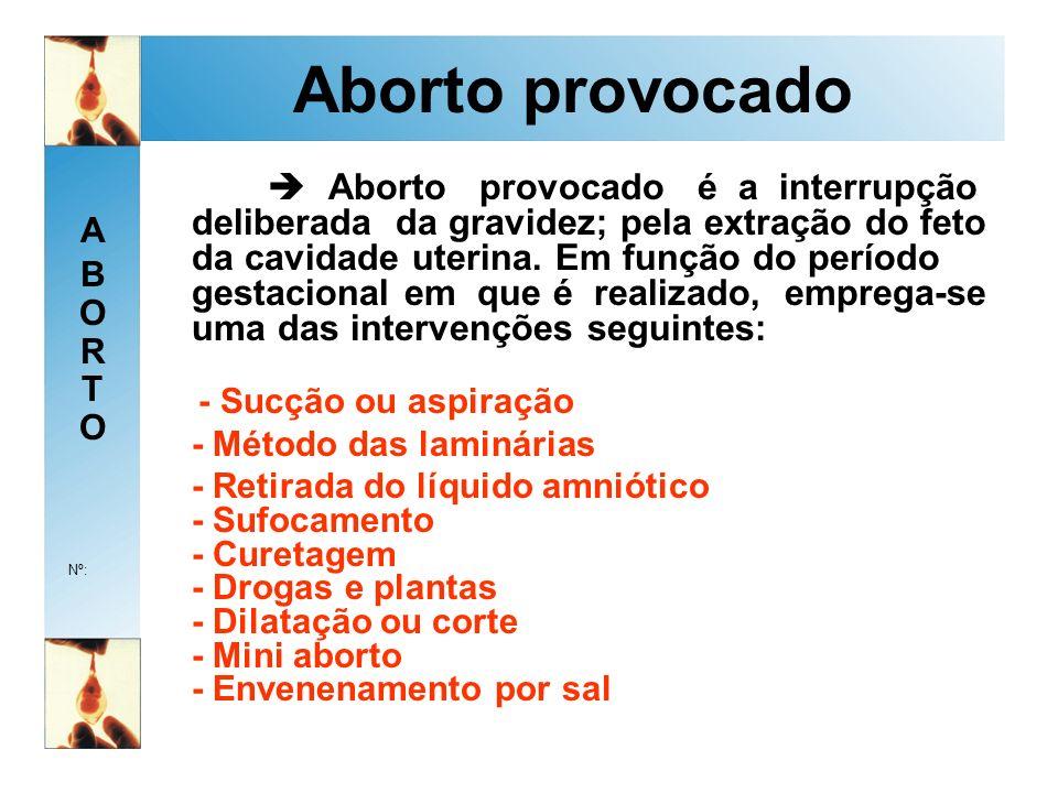 ABORTOABORTO Nº: Aborto provocado Aborto provocado é a interrupção deliberada da gravidez; pela extração do feto da cavidade uterina.