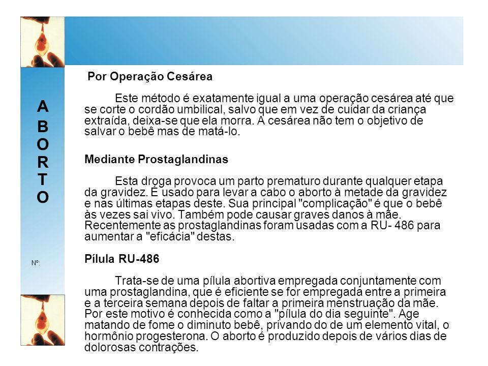 ABORTOABORTO Nº: Por Operação Cesárea Este método é exatamente igual a uma operação cesárea até que se corte o cordão umbilical, salvo que em vez de cuidar da criança extraída, deixa-se que ela morra.