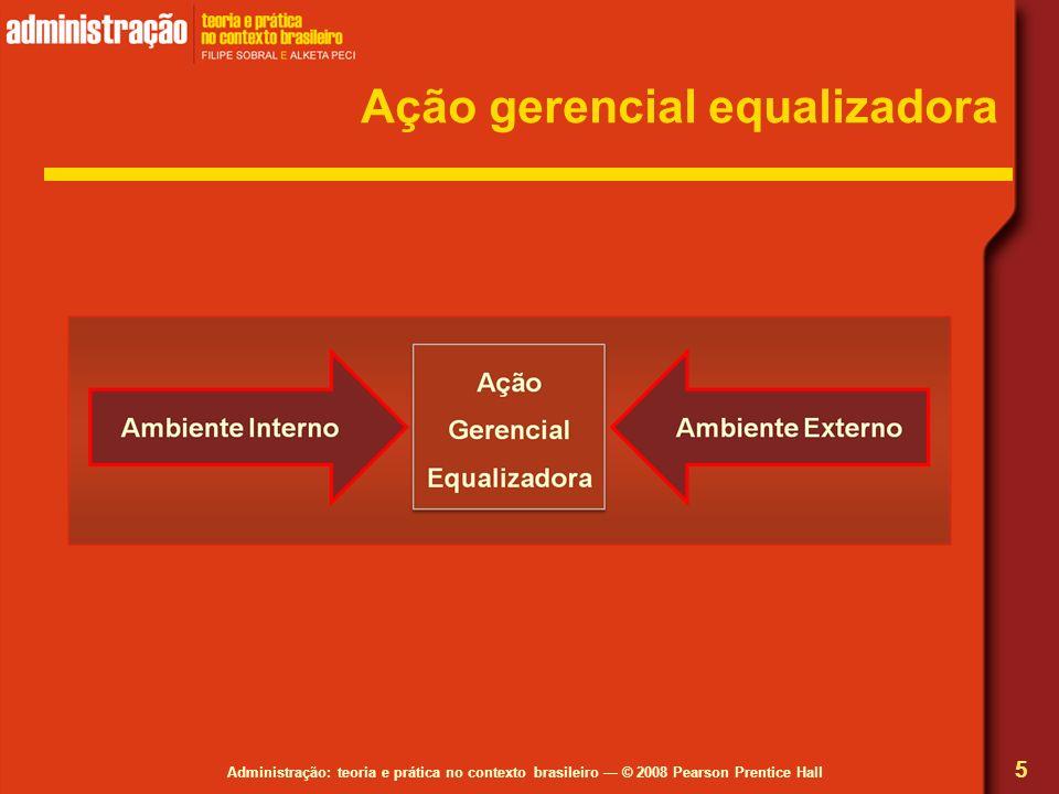 Administração: teoria e prática no contexto brasileiro © 2008 Pearson Prentice Hall 5 Ação gerencial equalizadora