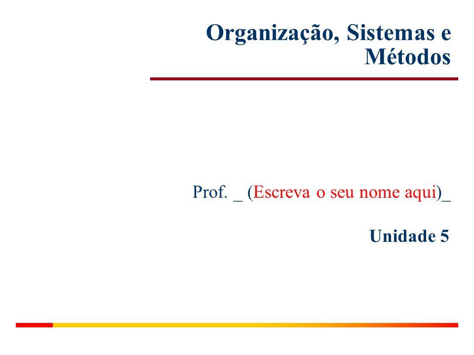 Unidade 5 Organização, Sistemas e Métodos Prof. _ (Escreva o seu nome aqui)_