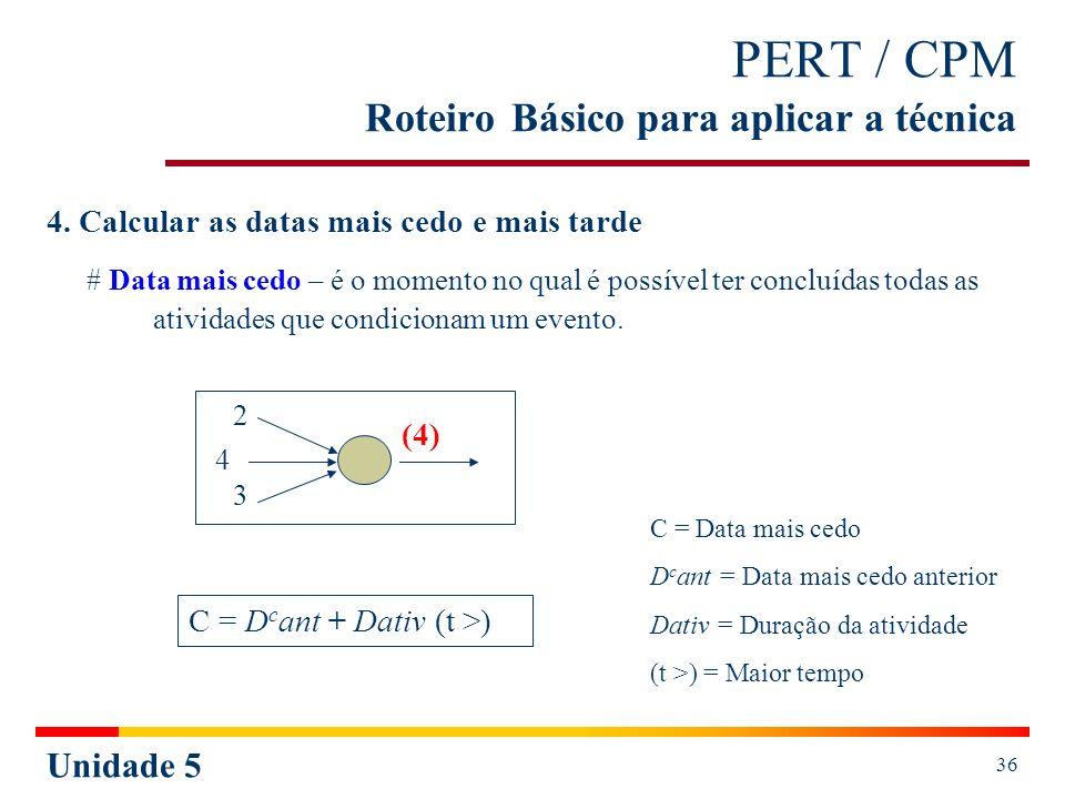 Unidade 5 37 PERT / CPM Roteiro Básico para aplicar a técnica Cálculo do cedo: a)Ao evento inicial atribuir o valor 0 (zero), caso não seja determinado; b)Empregar a fórmula de cálculo do cedo - C = D c ant + Dativ (t >), para cada evento (a partir do evento inicial).
