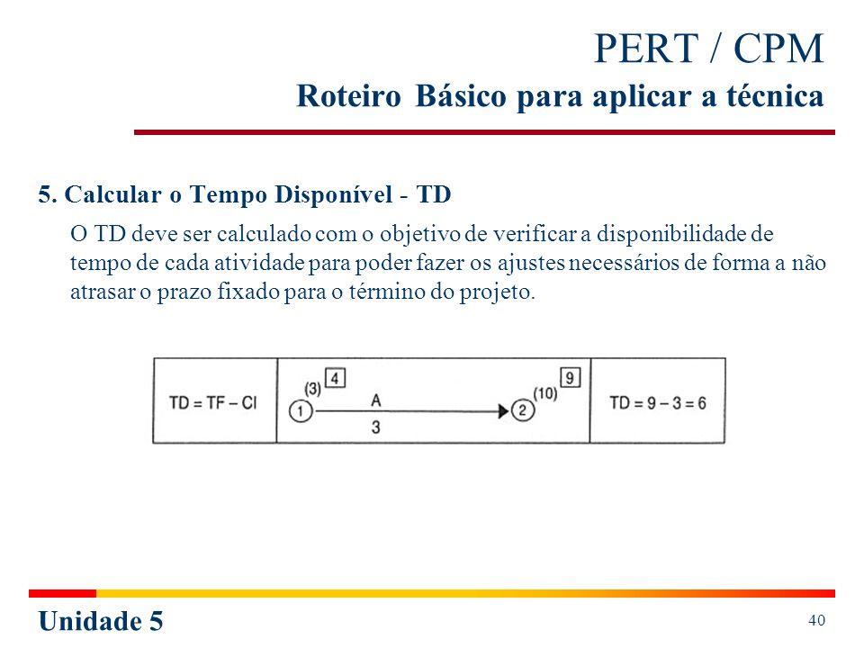 Unidade 5 40 PERT / CPM Roteiro Básico para aplicar a técnica 5. Calcular o Tempo Disponível - TD O TD deve ser calculado com o objetivo de verificar