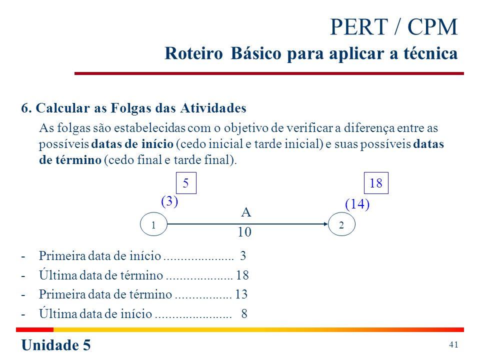 Unidade 5 41 PERT / CPM Roteiro Básico para aplicar a técnica 6. Calcular as Folgas das Atividades As folgas são estabelecidas com o objetivo de verif