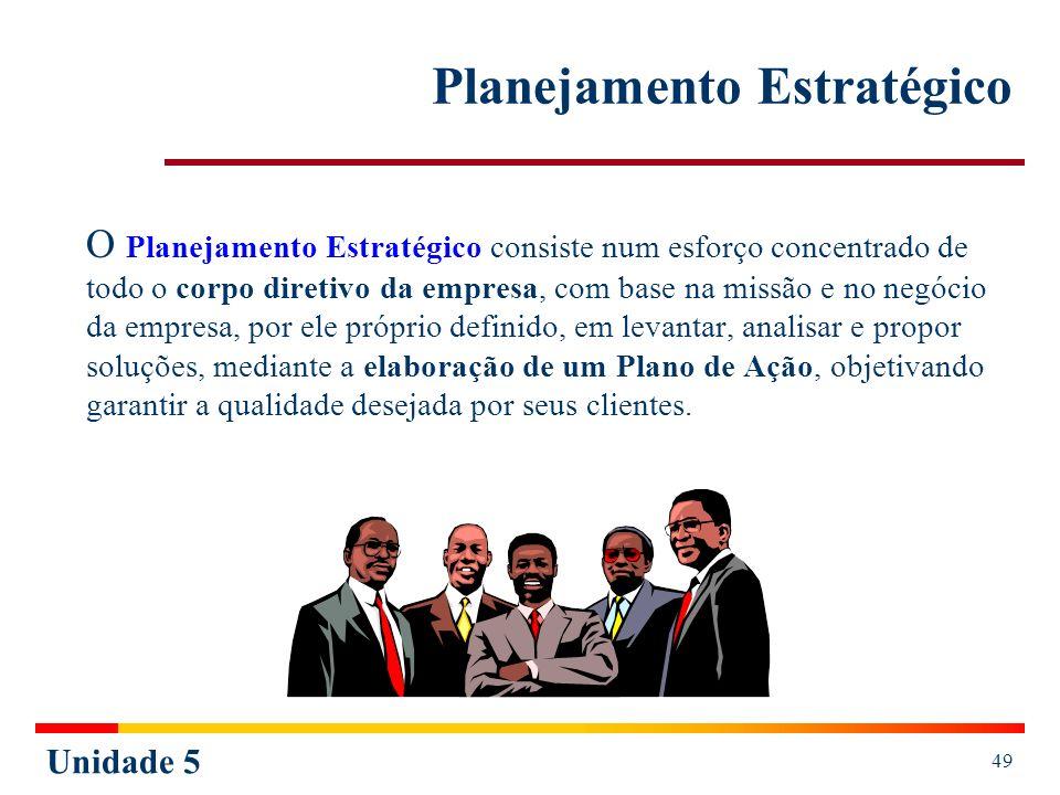 Unidade 5 49 Planejamento Estratégico O Planejamento Estratégico consiste num esforço concentrado de todo o corpo diretivo da empresa, com base na mis