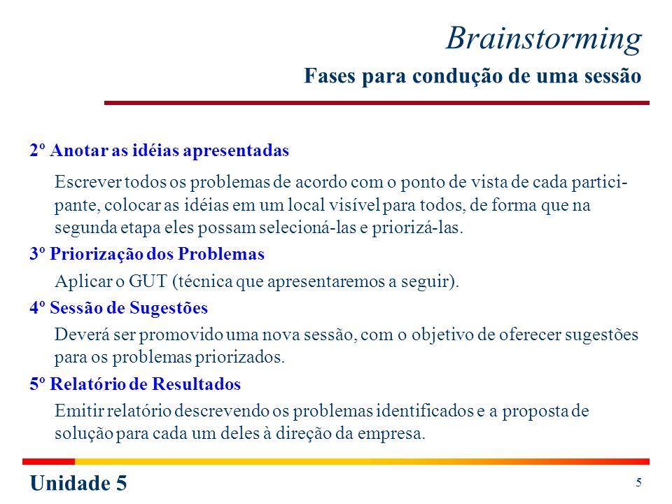 Unidade 5 6 Ferramentas da Qualidade Brainswriting O Brainswriting é um modelo semelhante ao Brainstorming, cujas diferenças essenciais são: as idéias são apresentadas por escrito e as contribuições são mais bem elaboradas, porque existe mais tempo para refletir sobre elas.
