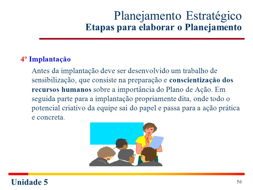 Unidade 5 56 Planejamento Estratégico Etapas para elaborar o Planejamento 4º Implantação Antes da implantação deve ser desenvolvido um trabalho de sen