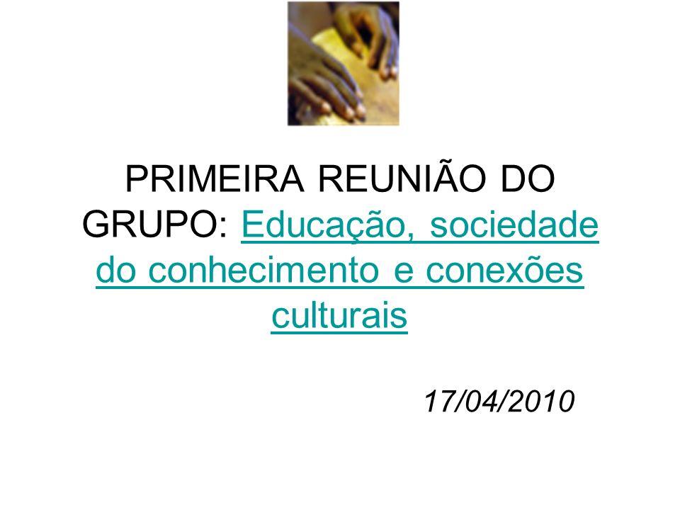 PRIMEIRA REUNIÃO DO GRUPO: Educação, sociedade do conhecimento e conexões culturaisEducação, sociedade do conhecimento e conexões culturais 17/04/2010