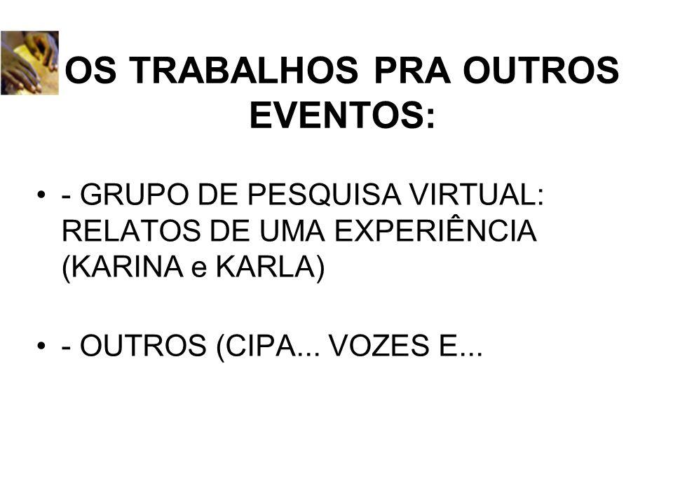 OS TRABALHOS PRA OUTROS EVENTOS: - GRUPO DE PESQUISA VIRTUAL: RELATOS DE UMA EXPERIÊNCIA (KARINA e KARLA) - OUTROS (CIPA... VOZES E...
