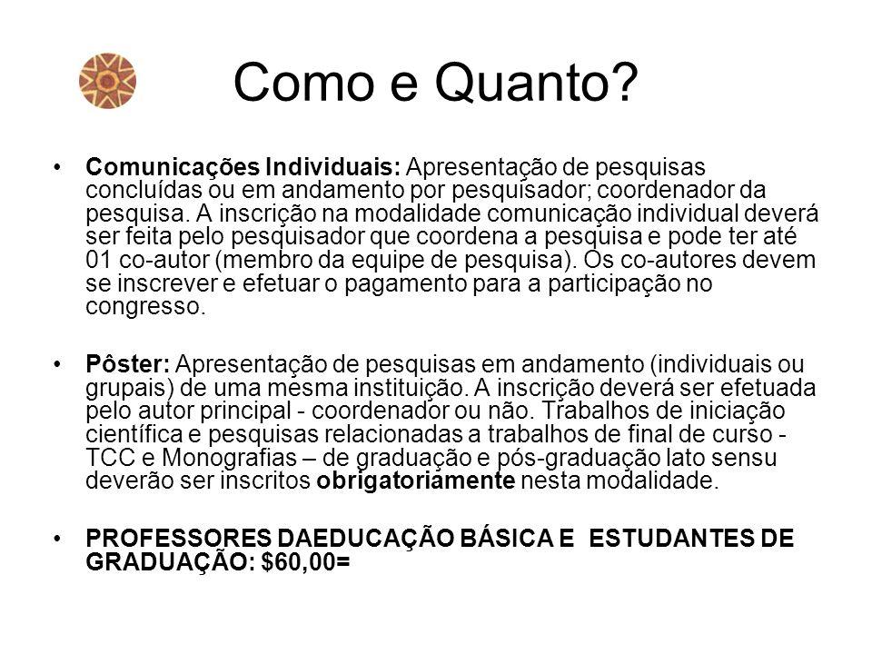 Como e Quanto? Comunicações Individuais: Apresentação de pesquisas concluídas ou em andamento por pesquisador; coordenador da pesquisa. A inscrição na