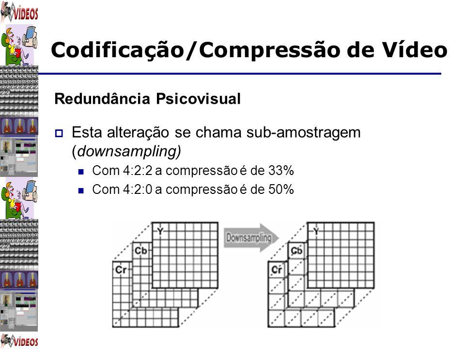 Codificação/Compressão de Vídeo Redundância Psicovisual Esta alteração se chama sub-amostragem (downsampling) Com 4:2:2 a compressão é de 33% Com 4:2: