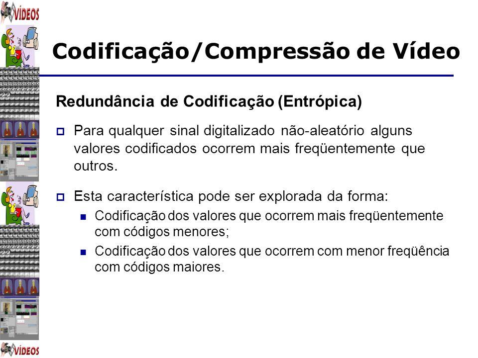 Codificação/Compressão de Vídeo Redundância de Codificação (Entrópica) Para qualquer sinal digitalizado não-aleatório alguns valores codificados ocorr