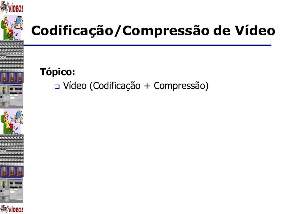 Codificação/Compressão de Vídeo Tópico: Vídeo (Codificação + Compressão)