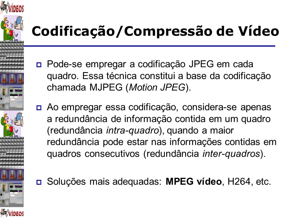Codificação/Compressão de Vídeo Padrão MPEG MPEG-1 Qualidade de VHS Habilitado para Vídeo CD Habilitado para CD-ROM Originalmente 352x240, 30fps MPEG-2 Qualidade de DVD Habilitado para TV Digital set-top boxes Habilitado para Digital Versatile Disk (DVD) DVD - 720x480 30 fps e também possibilita 1280x720, 60fps