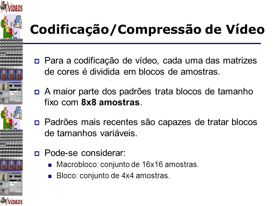 Codificação/Compressão de Vídeo Para a codificação de vídeo, cada uma das matrizes de cores é dividida em blocos de amostras. A maior parte dos padrõe