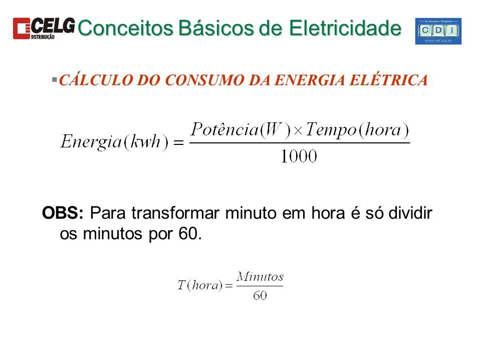 OBS: Para transformar minuto em hora é só dividir os minutos por 60. Conceitos Básicos de Eletricidade §CÁLCULO DO CONSUMO DA ENERGIA ELÉTRICA