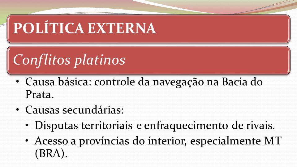 POLÍTICA EXTERNAConflitos platinos Causa básica: controle da navegação na Bacia do Prata. Causas secundárias: Disputas territoriais e enfraquecimento
