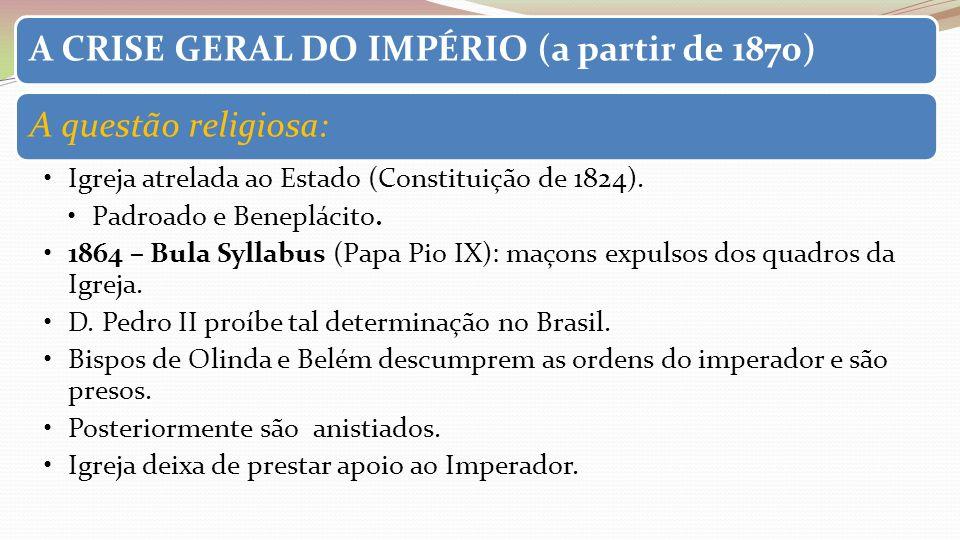 A CRISE GERAL DO IMPÉRIO (a partir de 1870)A questão religiosa: Igreja atrelada ao Estado (Constituição de 1824). Padroado e Beneplácito. 1864 – Bula