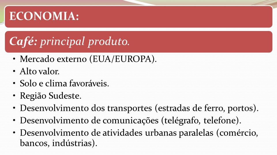 ECONOMIA:Café: principal produto. Mercado externo (EUA/EUROPA). Alto valor. Solo e clima favoráveis. Região Sudeste. Desenvolvimento dos transportes (