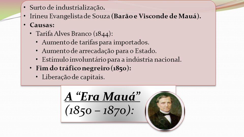 Surto de industrialização. Irineu Evangelista de Souza (Barão e Visconde de Mauá). Causas: Tarifa Alves Branco (1844): Aumento de tarifas para importa