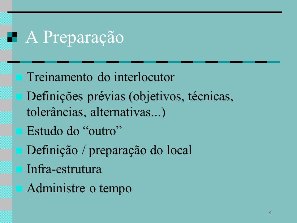5 A Preparação Treinamento do interlocutor Definições prévias (objetivos, técnicas, tolerâncias, alternativas...) Estudo do outro Definição / preparação do local Infra-estrutura Administre o tempo