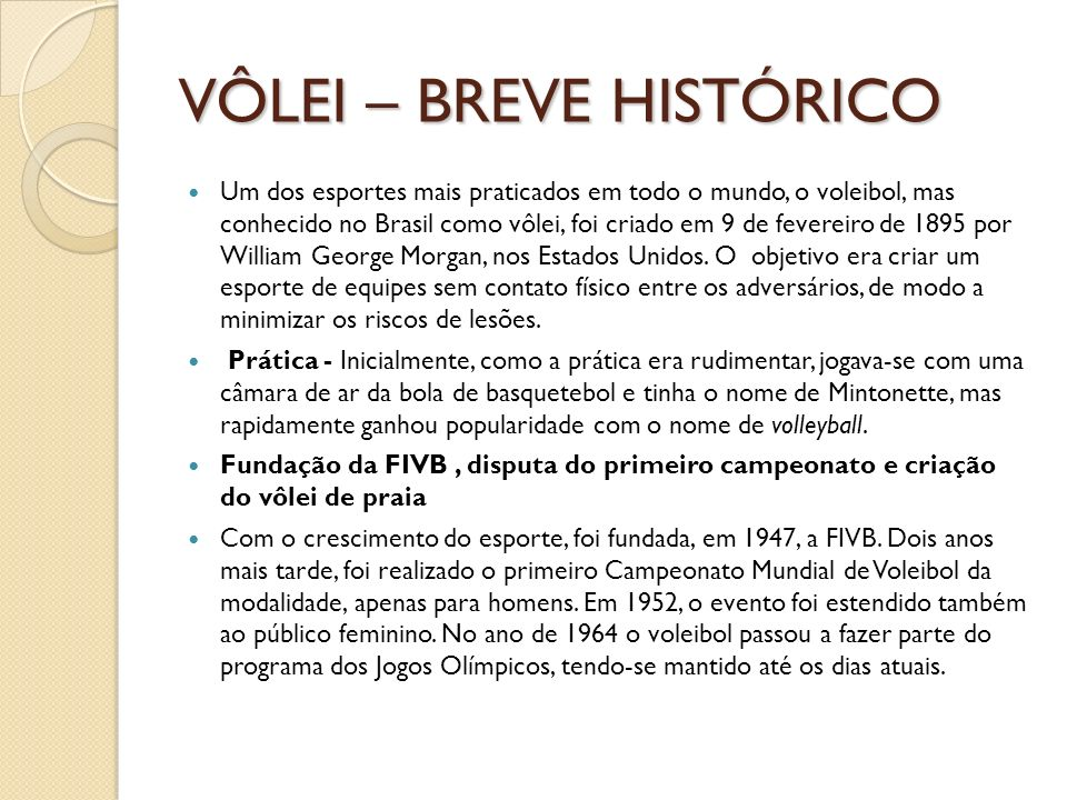 VÔLEI – BREVE HISTÓRICO Um dos esportes mais praticados em todo o mundo, o voleibol, mas conhecido no Brasil como vôlei, foi criado em 9 de fevereiro