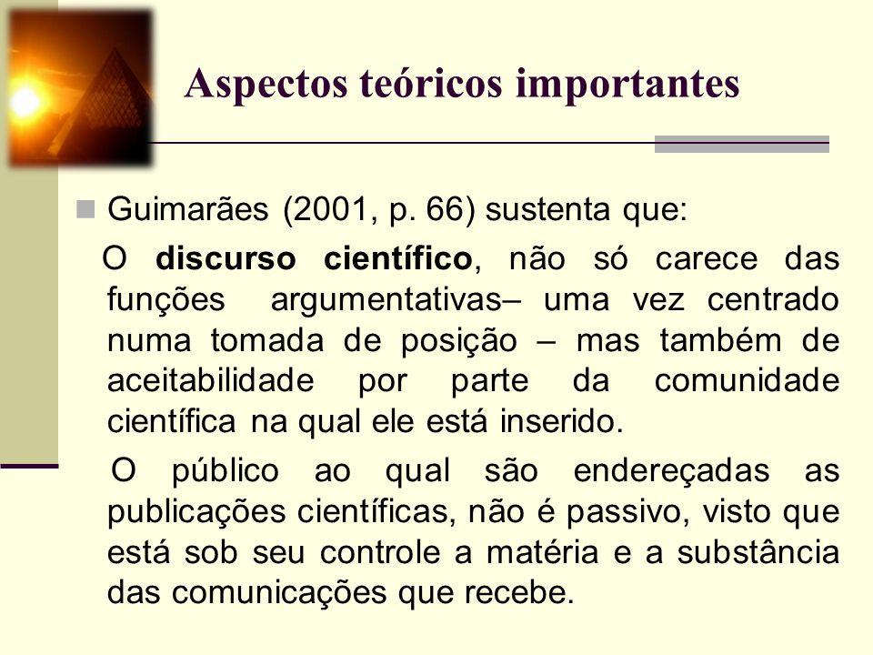 Aspectos teóricos importantes Guimarães (2001, p. 66) sustenta que: O discurso científico, não só carece das funções argumentativas– uma vez centrado