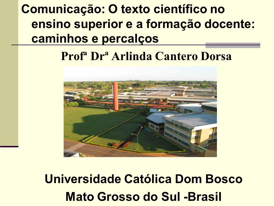 Comunicação: O texto científico no ensino superior e a formação docente: caminhos e percalços Profª Drª Arlinda Cantero Dorsa Universidade Católica Do