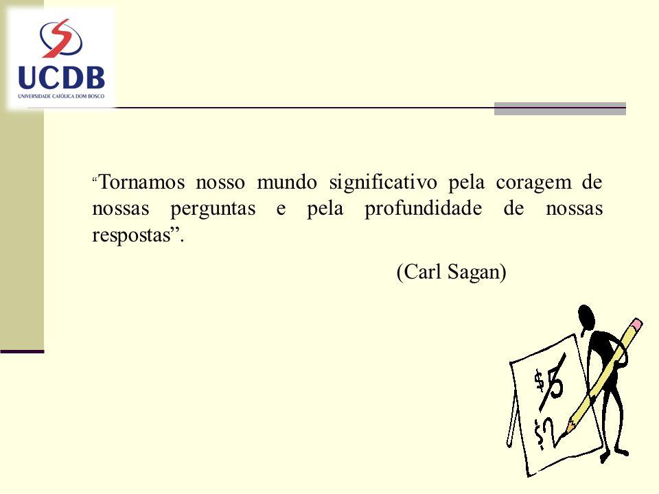 Tornamos nosso mundo significativo pela coragem de nossas perguntas e pela profundidade de nossas respostas. (Carl Sagan)
