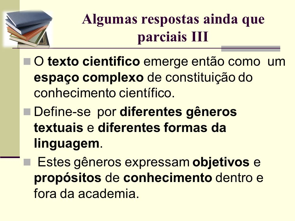 Algumas respostas ainda que parciais III O texto cientifico emerge então como um espaço complexo de constituição do conhecimento científico. Define-se