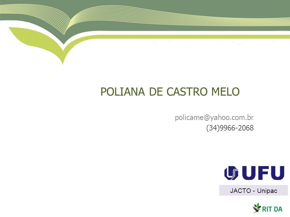 POLIANA DE CASTRO MELO policame@yahoo.com.br (34)9966-2068 JACTO - Unipac