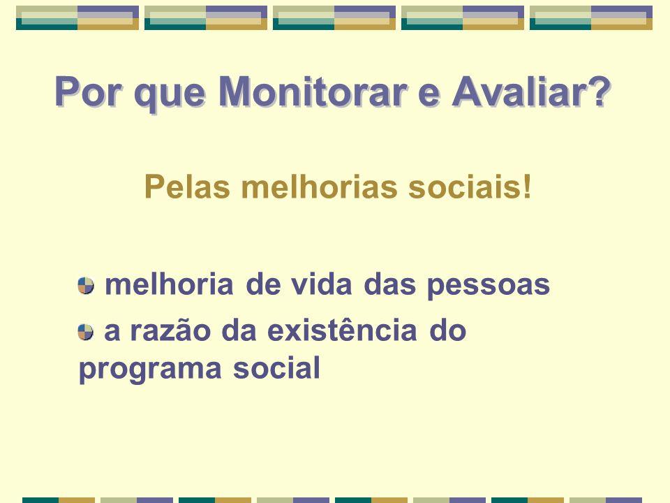 Por que Monitorar e Avaliar? Pelas melhorias sociais! melhoria de vida das pessoas a razão da existência do programa social