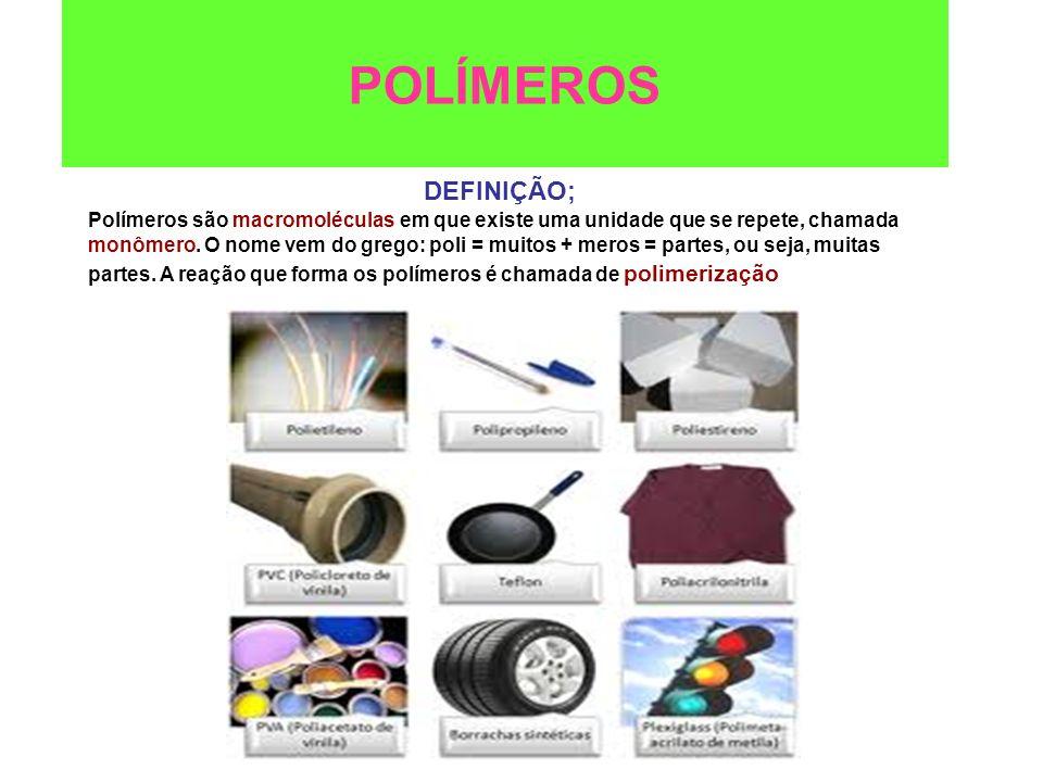 POLÍMEROS DEFINIÇÃO; Polímeros são macromoléculas em que existe uma unidade que se repete, chamada monômero. O nome vem do grego: poli = muitos + mero