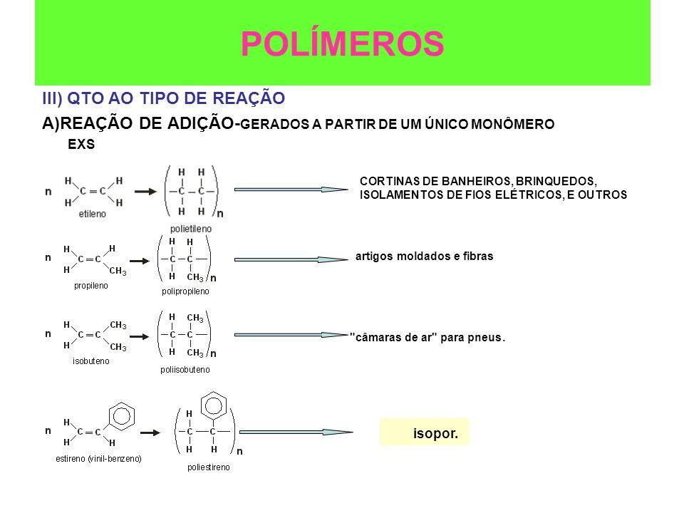 III) QTO AO TIPO DE REAÇÃO A)REAÇÃO DE ADIÇÃO- GERADOS A PARTIR DE UM ÚNICO MONÔMERO EXS POLÍMEROS CORTINAS DE BANHEIROS, BRINQUEDOS, ISOLAMENTOS DE F