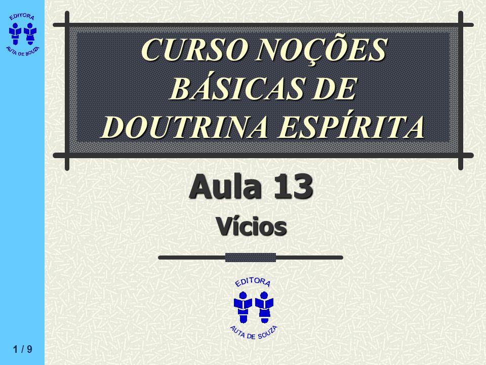 CURSO NOÇÕES BÁSICAS DE DOUTRINA ESPÍRITA Aula 13 Vícios 1 / 9