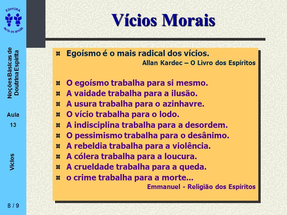 Noções Básicas de Doutrina Espírita Aula 13 Vícios Vícios Morais Egoísmo é o mais radical dos vícios. Allan Kardec – O Livro dos Espíritos O egoísmo t