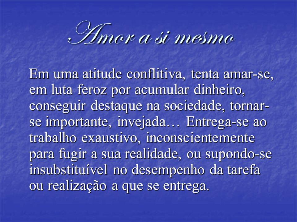 Amor a si mesmo Em uma atitude conflitiva, tenta amar-se, em luta feroz por acumular dinheiro, conseguir destaque na sociedade, tornar- se importante,