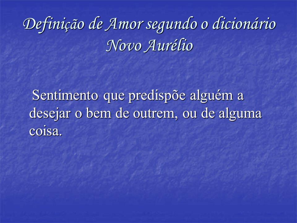Defini çã o de Amor segundo o dicionário Novo Aurélio Sentimento que predispõe alguém a desejar o bem de outrem, ou de alguma coisa. Sentimento que pr