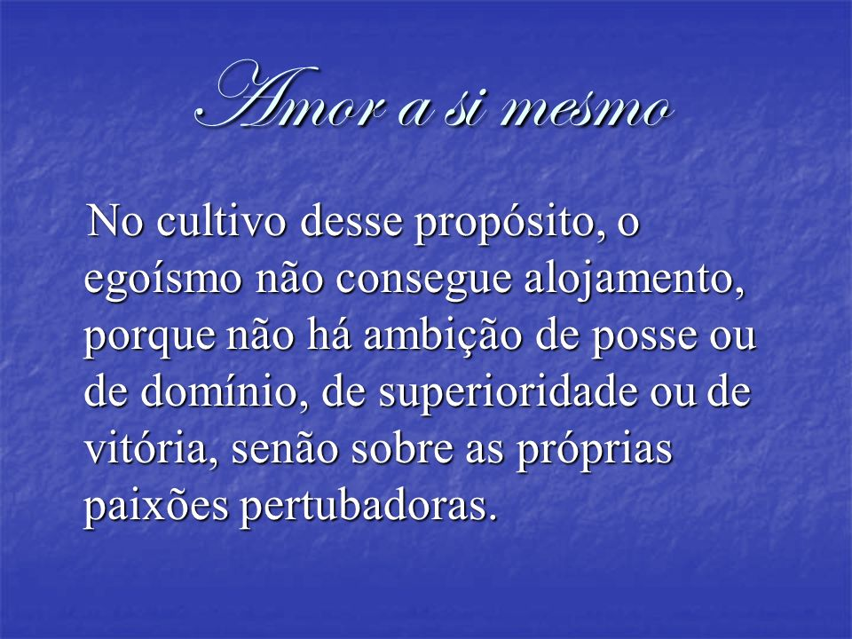 Amor a si mesmo No cultivo desse propósito, o egoísmo não consegue alojamento, porque não há ambição de posse ou de domínio, de superioridade ou de vi