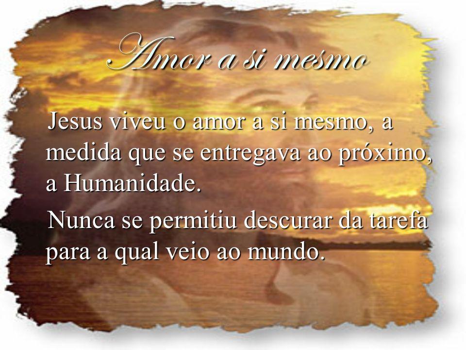 Amor a si mesmo Jesus viveu o amor a si mesmo, a medida que se entregava ao próximo, a Humanidade. Jesus viveu o amor a si mesmo, a medida que se entr