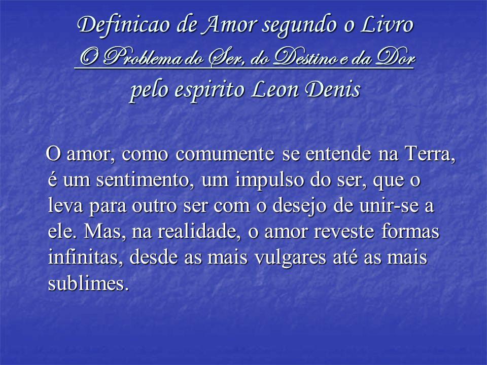 Definicao de Amor segundo o Livro O Problema do Ser, do Destino e da Dor pelo espirito Leon Denis O amor, como comumente se entende na Terra, é um sen