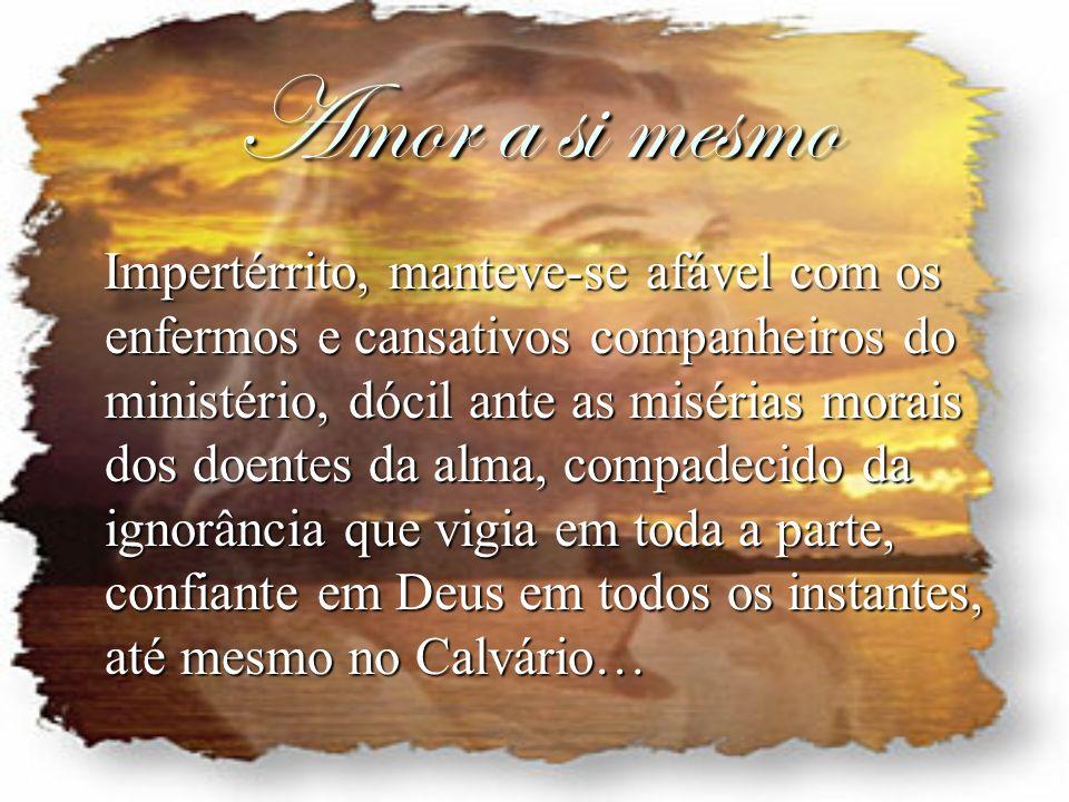 Amor a si mesmo Impertérrito, manteve-se afável com os enfermos e cansativos companheiros do ministério, dócil ante as misérias morais dos doentes da