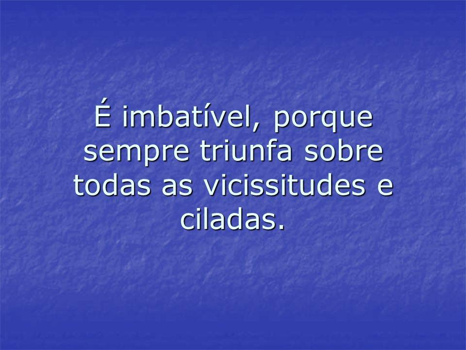 É imbatível, porque sempre triunfa sobre todas as vicissitudes e ciladas. É imbatível, porque sempre triunfa sobre todas as vicissitudes e ciladas.