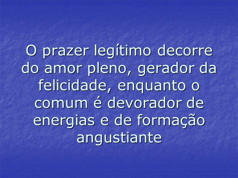 O prazer legítimo decorre do amor pleno, gerador da felicidade, enquanto o comum é devorador de energias e de formação angustiante