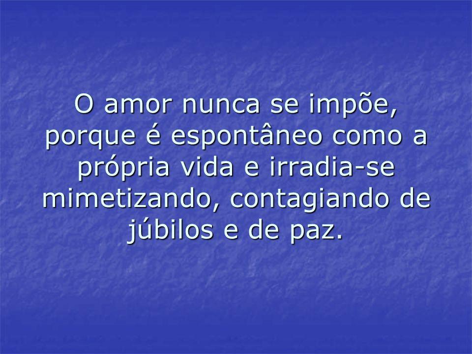 O amor nunca se impõe, porque é espontâneo como a própria vida e irradia-se mimetizando, contagiando de júbilos e de paz. O amor nunca se impõe, porqu