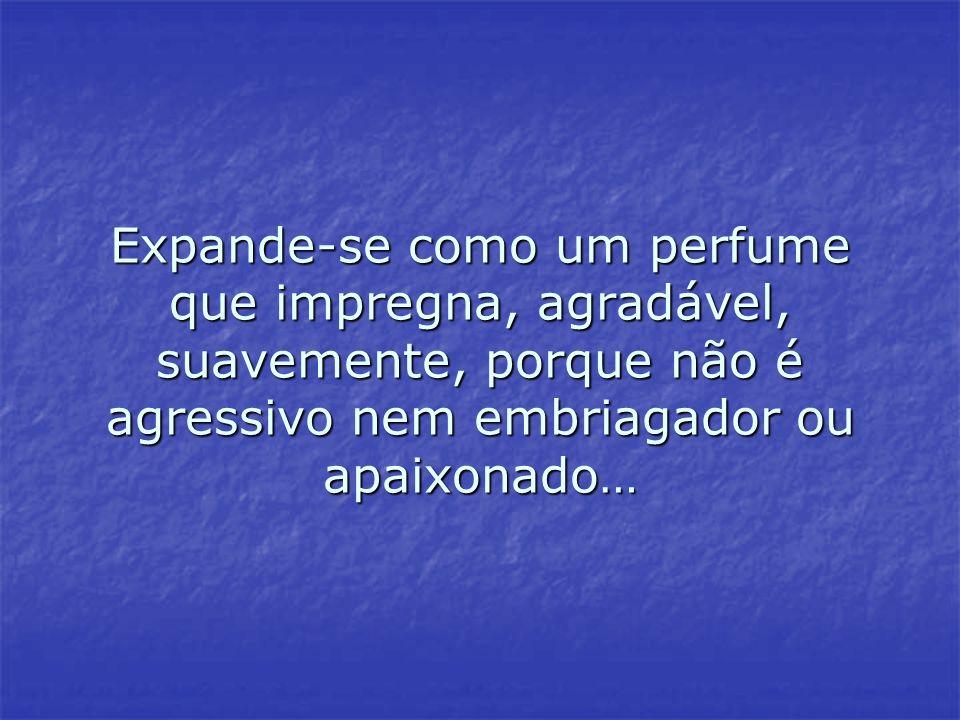Expande-se como um perfume que impregna, agradável, suavemente, porque não é agressivo nem embriagador ou apaixonado… Expande-se como um perfume que i
