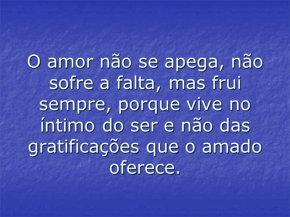 O amor não se apega, não sofre a falta, mas frui sempre, porque vive no íntimo do ser e não das gratificações que o amado oferece.