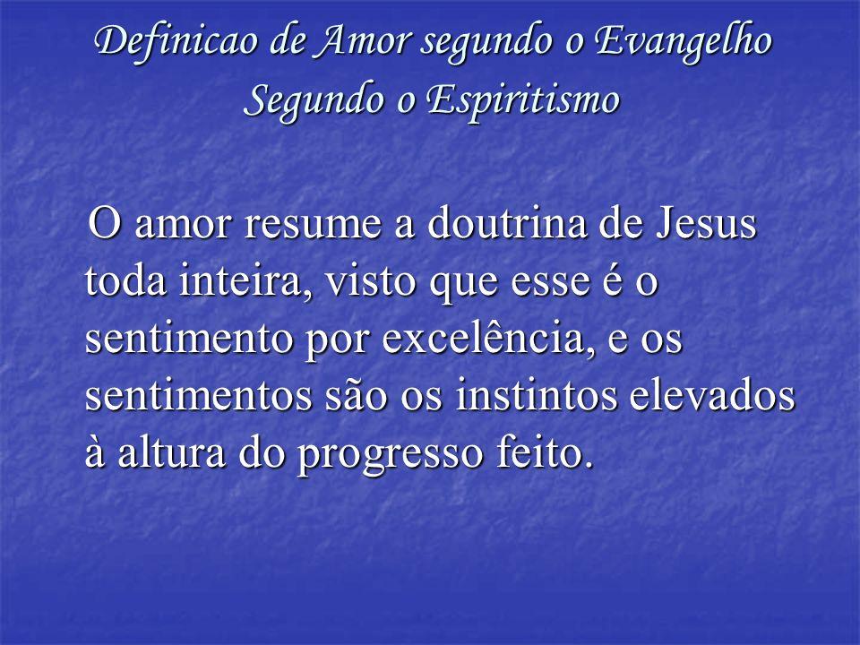 Definicao de Amor segundo o Evangelho Segundo o Espiritismo O amor resume a doutrina de Jesus toda inteira, visto que esse é o sentimento por excelênc