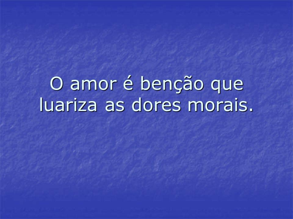 O amor é benção que luariza as dores morais.