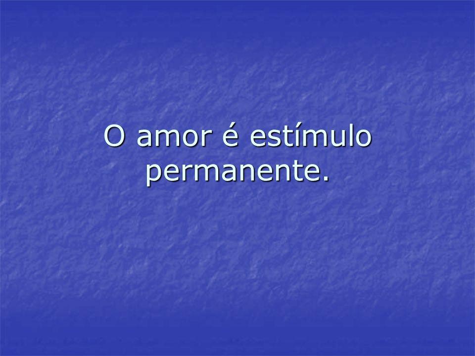 O amor é estímulo permanente.